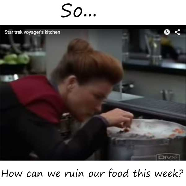 Star Trek Voyager's Kitchen: How can we Ruin our Food this week?