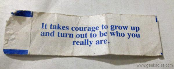Fortune cookie: It takes courage to grow up and turn out to be who you really are